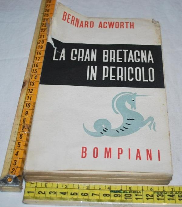 Acworth Bernard - La Gran Bretagna in pericolo - Bompiani