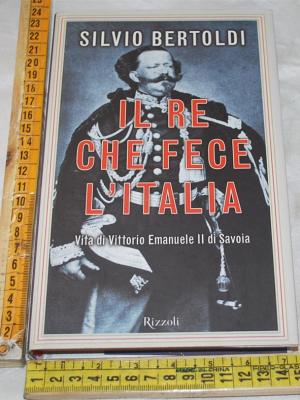Bertoldi Silvio - Il re che fece l'Italia - Rizzoli