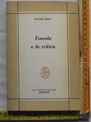 Binni Walter - Foscolo e la critica - La nuova Italia