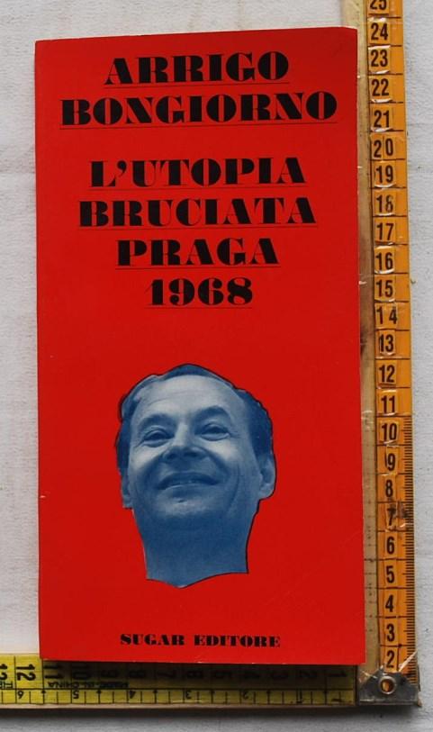 Bongiorno Arrigo - L'Utopia bruciata Praga 1968 - Sugar editore