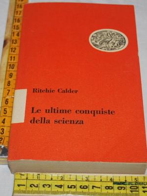 Calder Ritchie - Le ultime conquiste della scienza - Einaudi