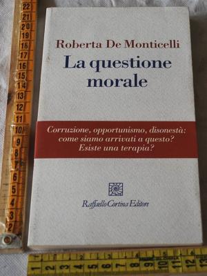 De Monticelli Roberta - La questione morale - Raffaello Cortina editore