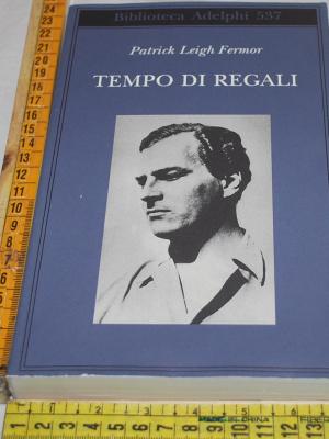 Leigh Fermor Patrick - tempo di regali - Biblioteca Adelphi