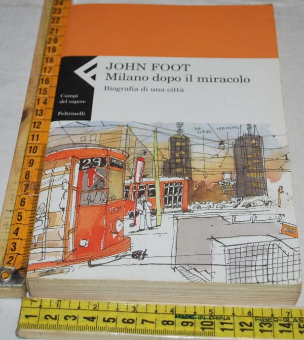 John Foot - Milano dopo il miracolo - Feltrinelli Campi del sapere