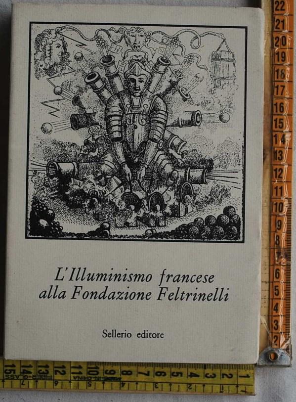Tortarolo Edoardo - L'Illuminismo francese alla Fondazione Feltrinelli - Sellerio