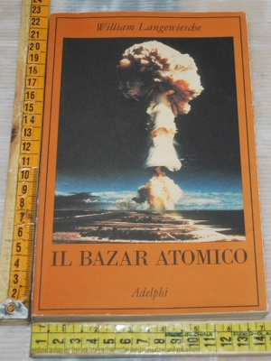Langewiesche William - Il bazar atomico - Adelphi