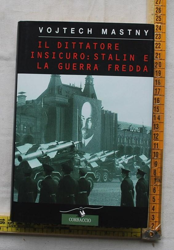 Mastny Vojtech - Il dittatore insicuro: Stalin e la guerra fredda - Corbaccio