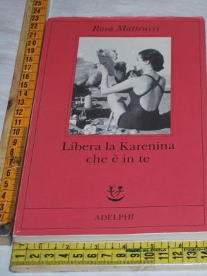 Matteucci Rosa - Libera la Karenina che è in te - Adelphi Fabula