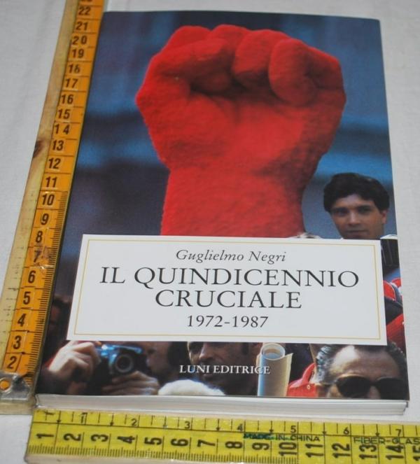 Negri Guglielmo - Il quindicennio cruciale 1972-1987 - Luni editrice