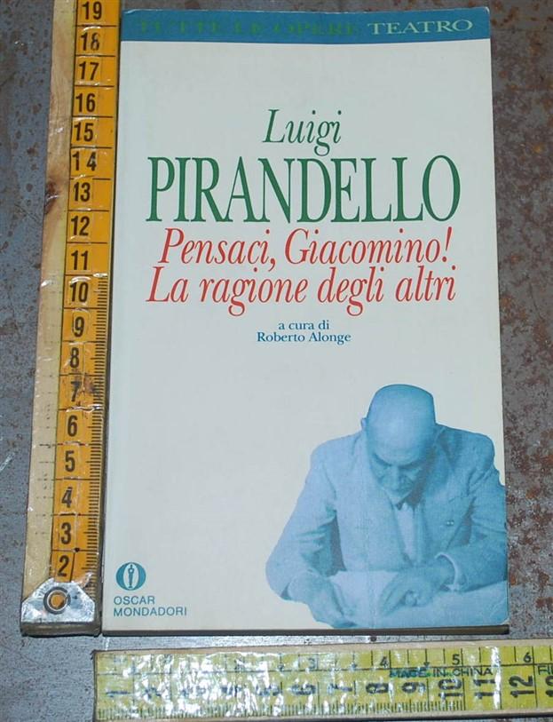 Pirandello Luigi - Pensaci Giacomino! La ragione degli altri (B) - Oscar Mondadori