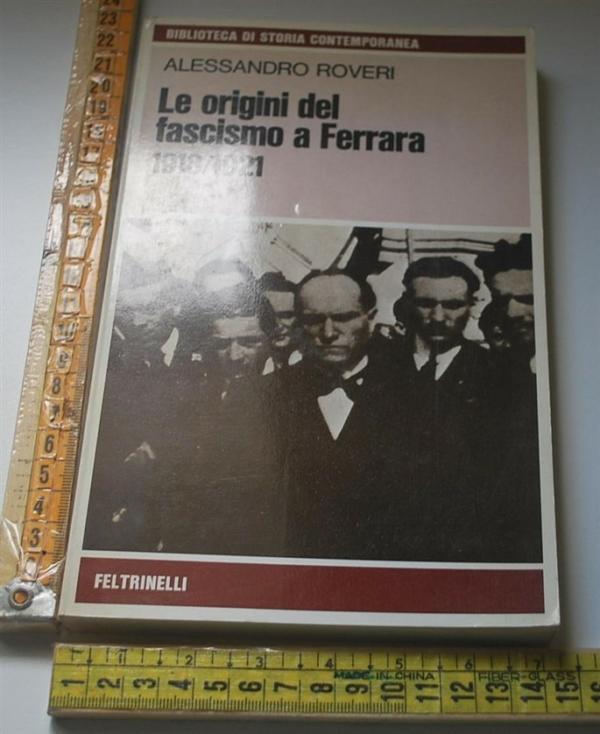Roveri Alessandro - Le origini del fascismo a Ferrara 1918/1921 - Feltrinelli