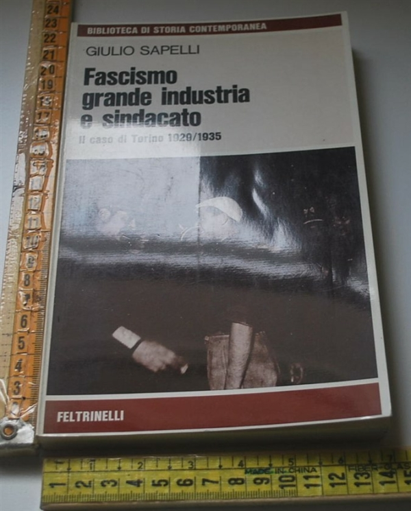 Sapelli Giulio - Fascismo grande industria e sindacato - Feltrinelli