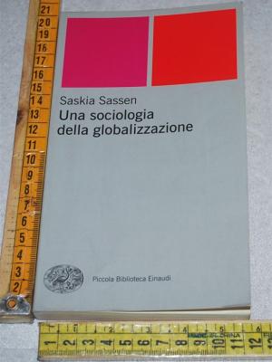 Sassen Saskia - Una sociologia della globalizzazione - PBE Einaudi