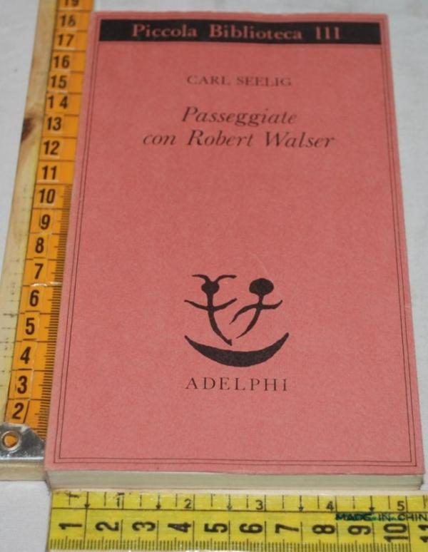 Seelig Carl - Passeggiate con Robert Walser - PD Adelphi