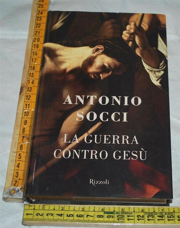 Socci Antonio - La guerra contro Gesù - Rizzoli