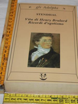 Stendhal - Vita di Henry Brulard Ricordi d'egotismo - Gli Adelphi