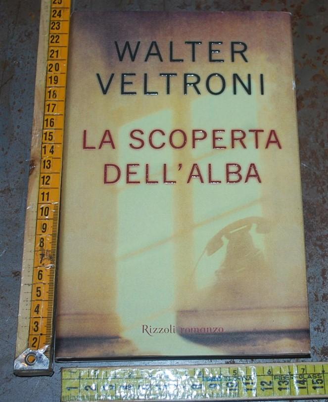 Veltroni Walter - La scoperta dell'alba - Rizzoli