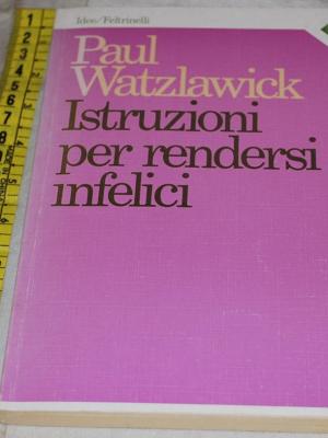 Watzlawick Paul - Istruzioni per rendersi infelici - Feltrinelli